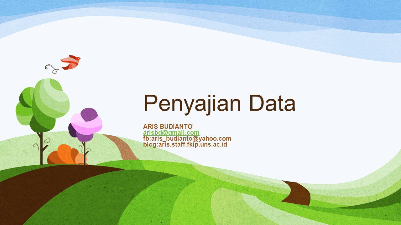 Penyajian Data ARIS BUDIANTO arisbd@gmail.com fb:aris_budianto@yahoo.com blog:aris.staff.fkip.uns.ac.id.