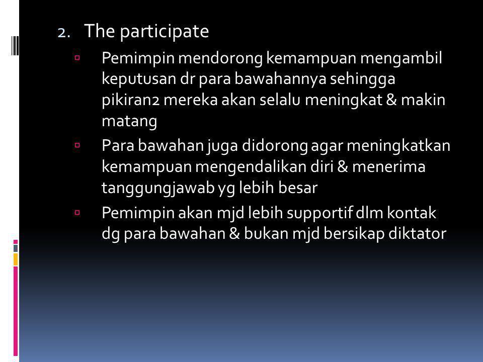 The participate Pemimpin mendorong kemampuan mengambil keputusan dr para bawahannya sehingga pikiran2 mereka akan selalu meningkat & makin matang.