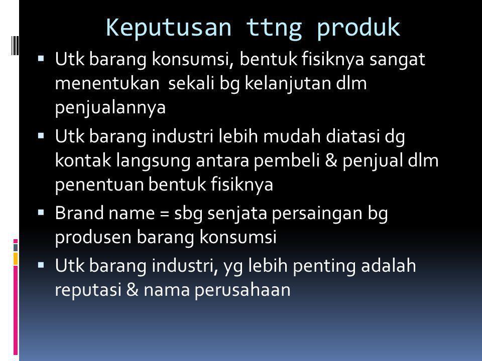 Keputusan ttng produk Utk barang konsumsi, bentuk fisiknya sangat menentukan sekali bg kelanjutan dlm penjualannya.