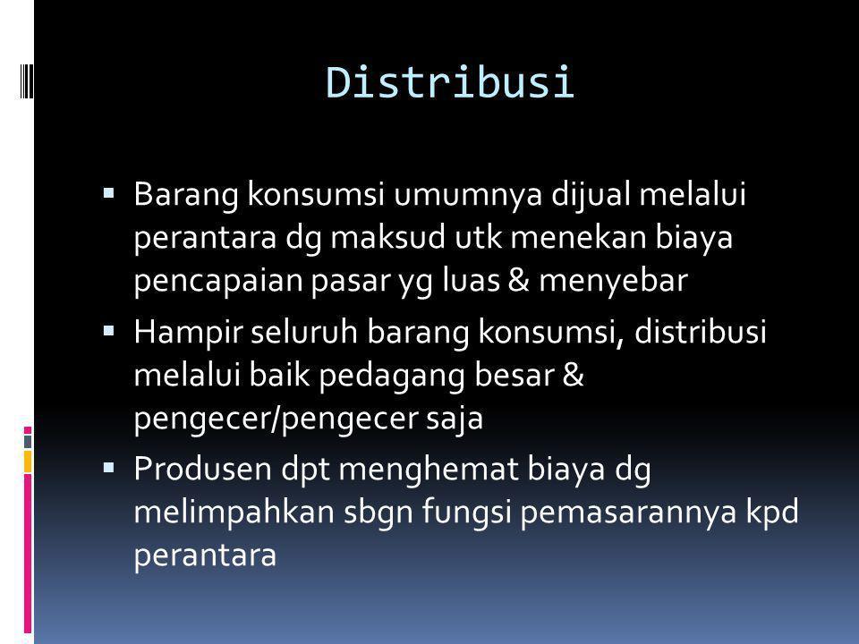 Distribusi Barang konsumsi umumnya dijual melalui perantara dg maksud utk menekan biaya pencapaian pasar yg luas & menyebar.
