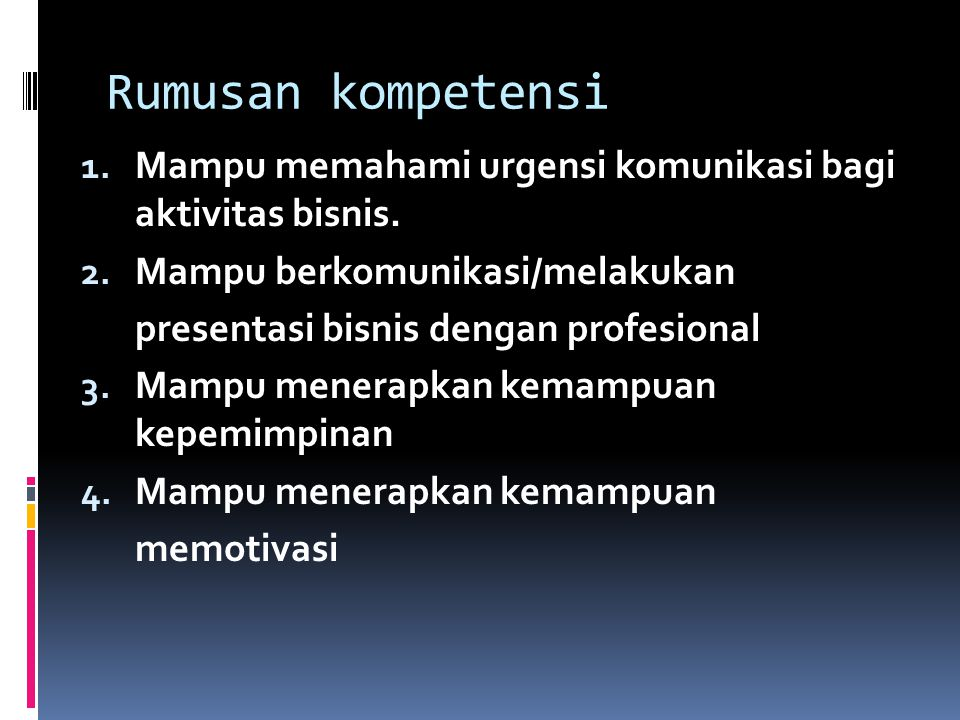 Rumusan kompetensi Mampu memahami urgensi komunikasi bagi aktivitas bisnis. Mampu berkomunikasi/melakukan.