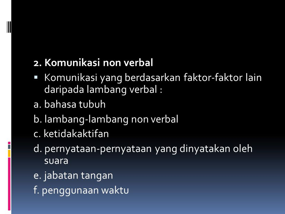 2. Komunikasi non verbal Komunikasi yang berdasarkan faktor-faktor lain daripada lambang verbal : a. bahasa tubuh.
