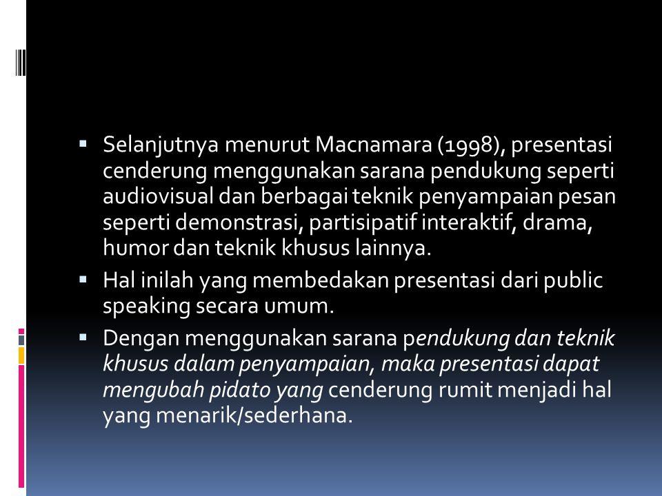 Selanjutnya menurut Macnamara (1998), presentasi cenderung menggunakan sarana pendukung seperti audiovisual dan berbagai teknik penyampaian pesan seperti demonstrasi, partisipatif interaktif, drama, humor dan teknik khusus lainnya.