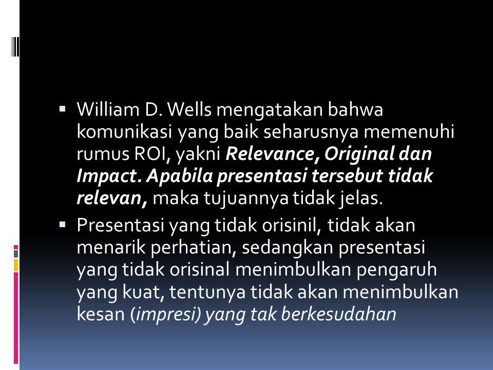 William D. Wells mengatakan bahwa komunikasi yang baik seharusnya memenuhi rumus ROI, yakni Relevance, Original dan Impact. Apabila presentasi tersebut tidak relevan, maka tujuannya tidak jelas.
