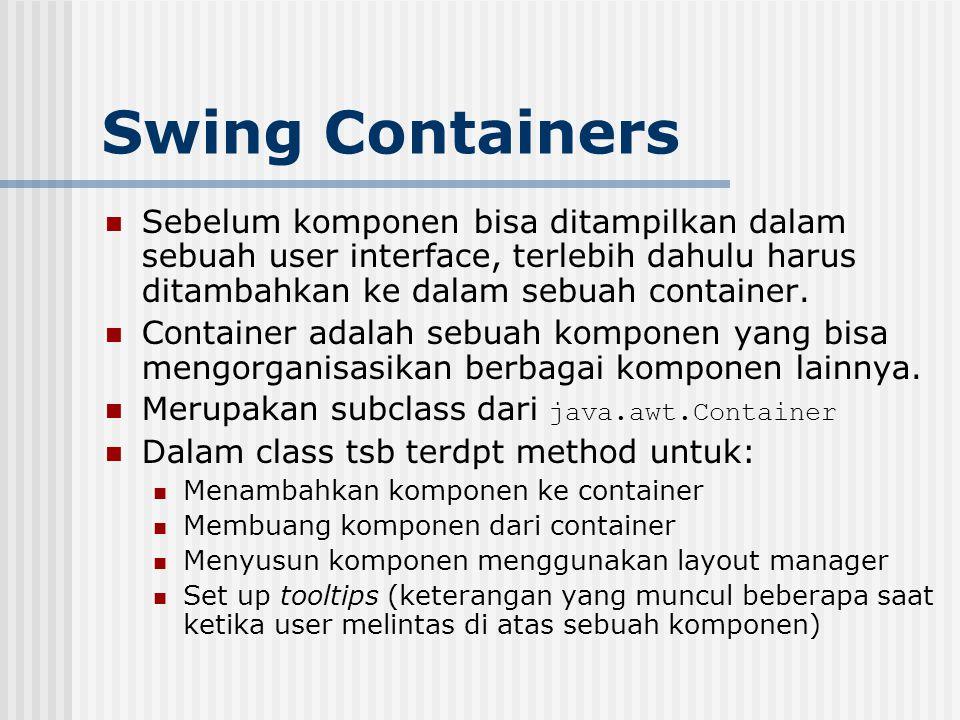 Swing Containers Sebelum komponen bisa ditampilkan dalam sebuah user interface, terlebih dahulu harus ditambahkan ke dalam sebuah container.