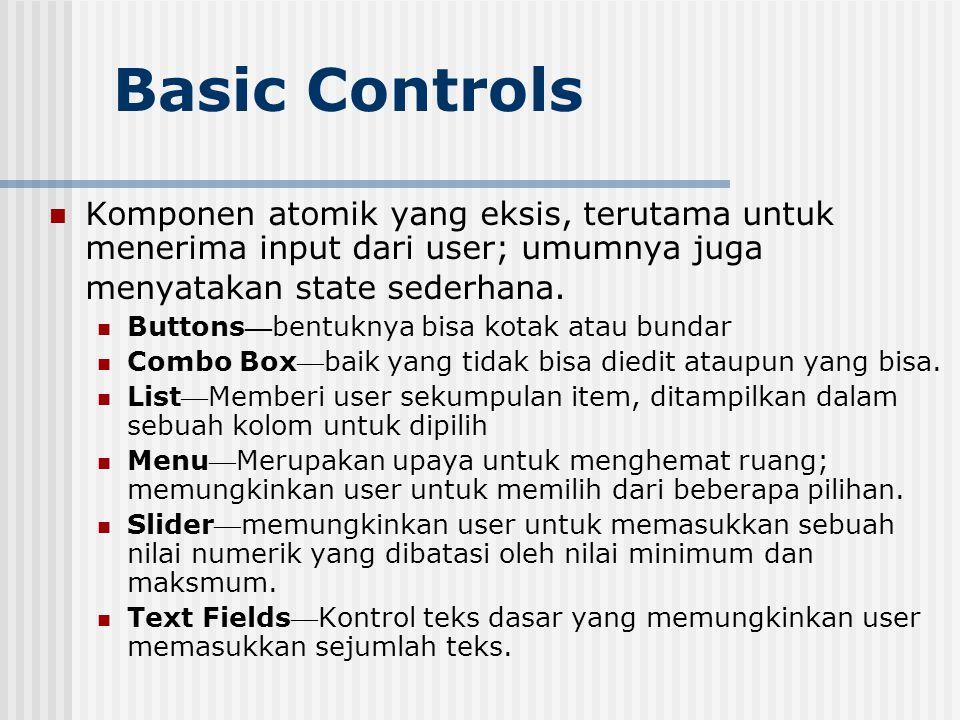 Basic Controls Komponen atomik yang eksis, terutama untuk menerima input dari user; umumnya juga menyatakan state sederhana.