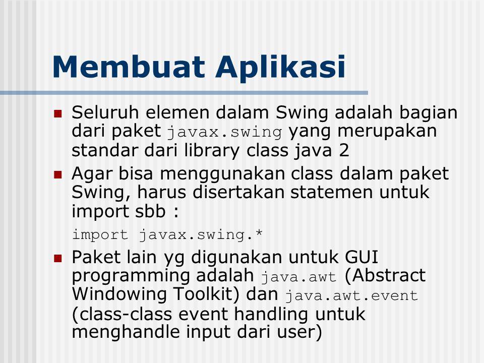 Membuat Aplikasi Seluruh elemen dalam Swing adalah bagian dari paket javax.swing yang merupakan standar dari library class java 2.