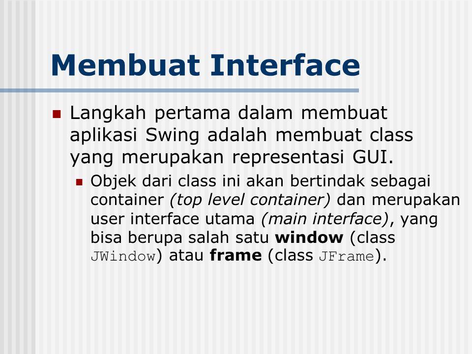 Membuat Interface Langkah pertama dalam membuat aplikasi Swing adalah membuat class yang merupakan representasi GUI.
