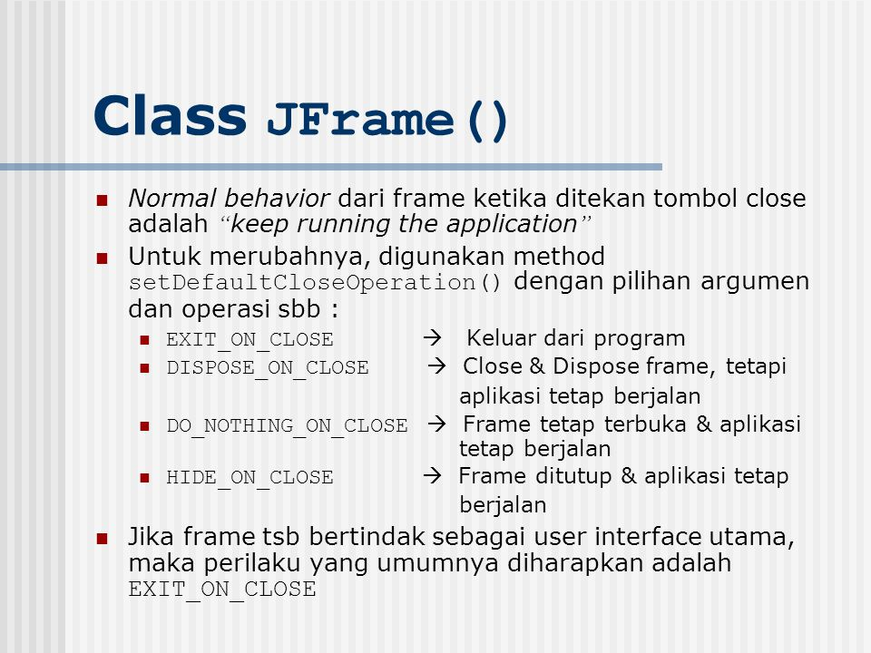 Class JFrame() Normal behavior dari frame ketika ditekan tombol close adalah keep running the application