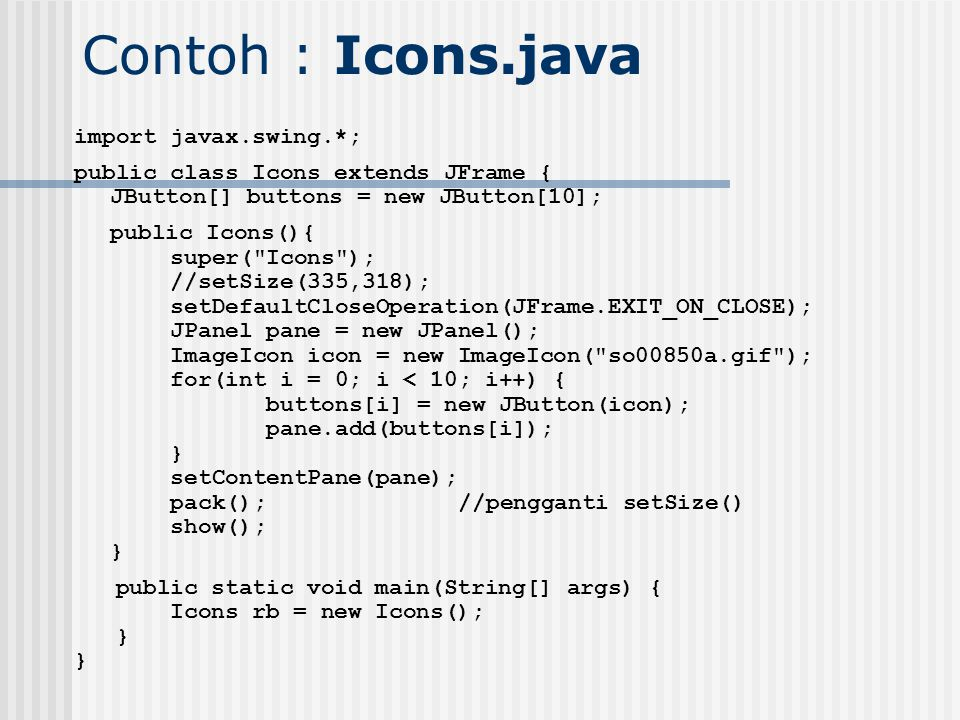 Contoh : Icons.java import javax.swing.*;