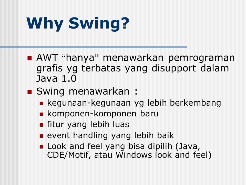 Why Swing AWT hanya menawarkan pemrograman grafis yg terbatas yang disupport dalam Java 1.0. Swing menawarkan :