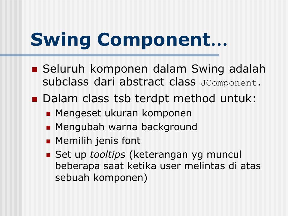 Swing Component… Seluruh komponen dalam Swing adalah subclass dari abstract class JComponent. Dalam class tsb terdpt method untuk:
