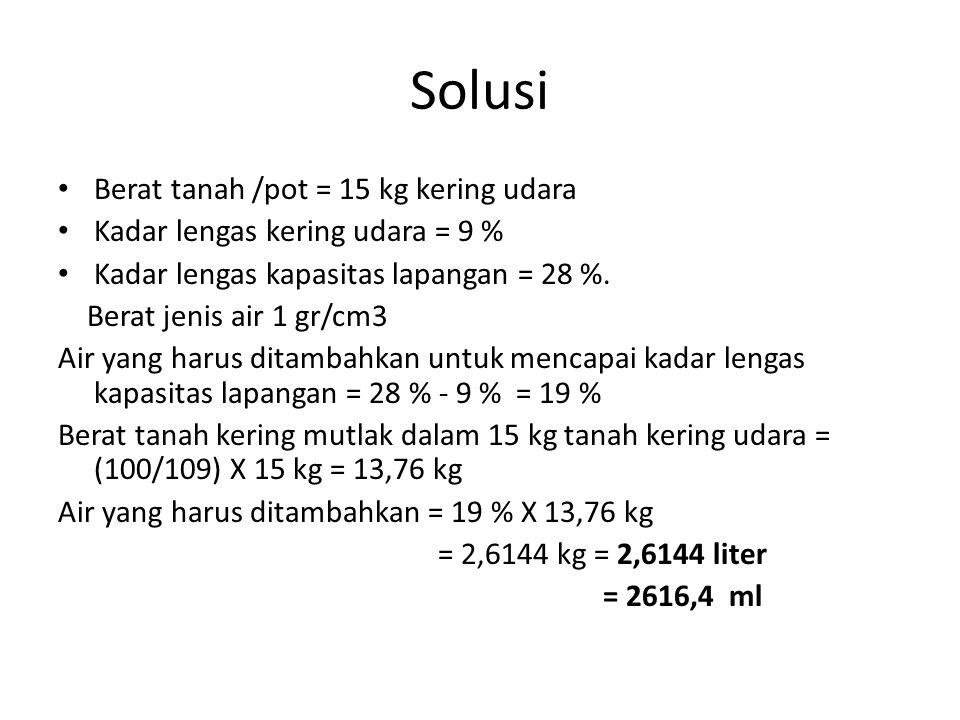 Solusi Berat tanah /pot = 15 kg kering udara