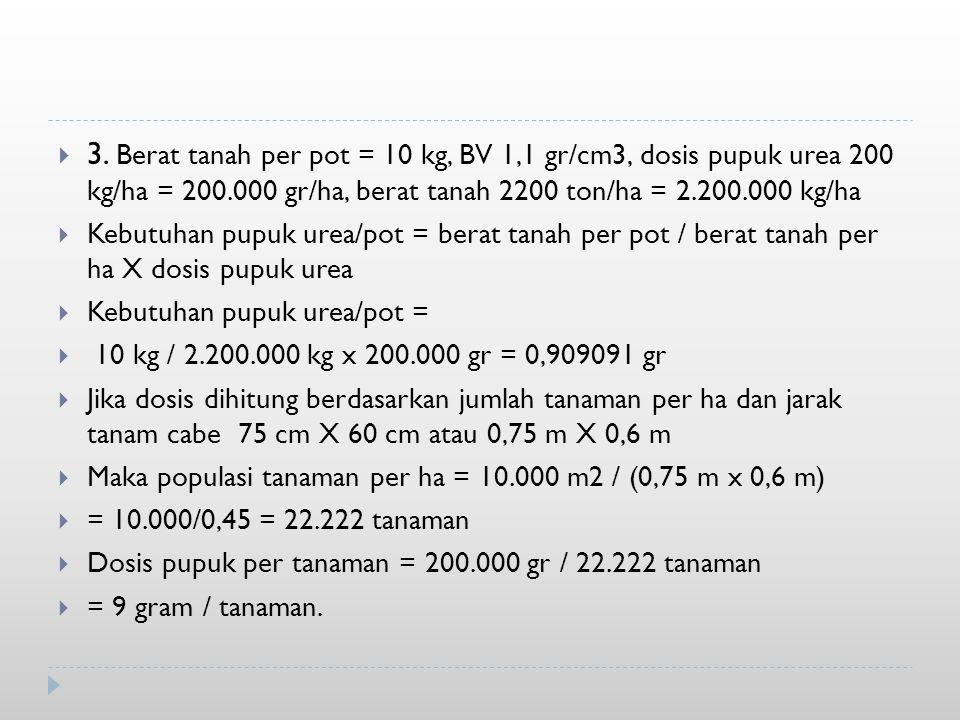 3. Berat tanah per pot = 10 kg, BV 1,1 gr/cm3, dosis pupuk urea 200 kg/ha = 200.000 gr/ha, berat tanah 2200 ton/ha = 2.200.000 kg/ha