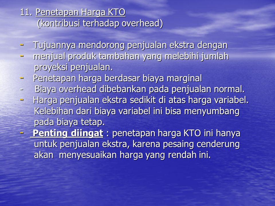 11. Penetapan Harga KTO (kontribusi terhadap overhead) Tujuannya mendorong penjualan ekstra dengan.