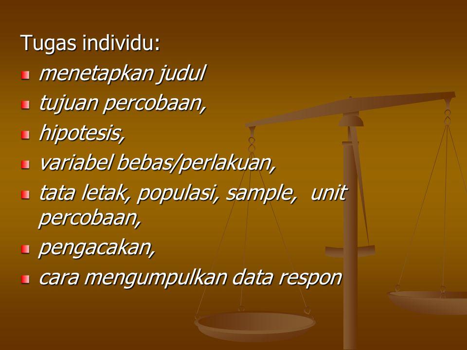 Tugas individu: menetapkan judul. tujuan percobaan, hipotesis, variabel bebas/perlakuan, tata letak, populasi, sample, unit percobaan,