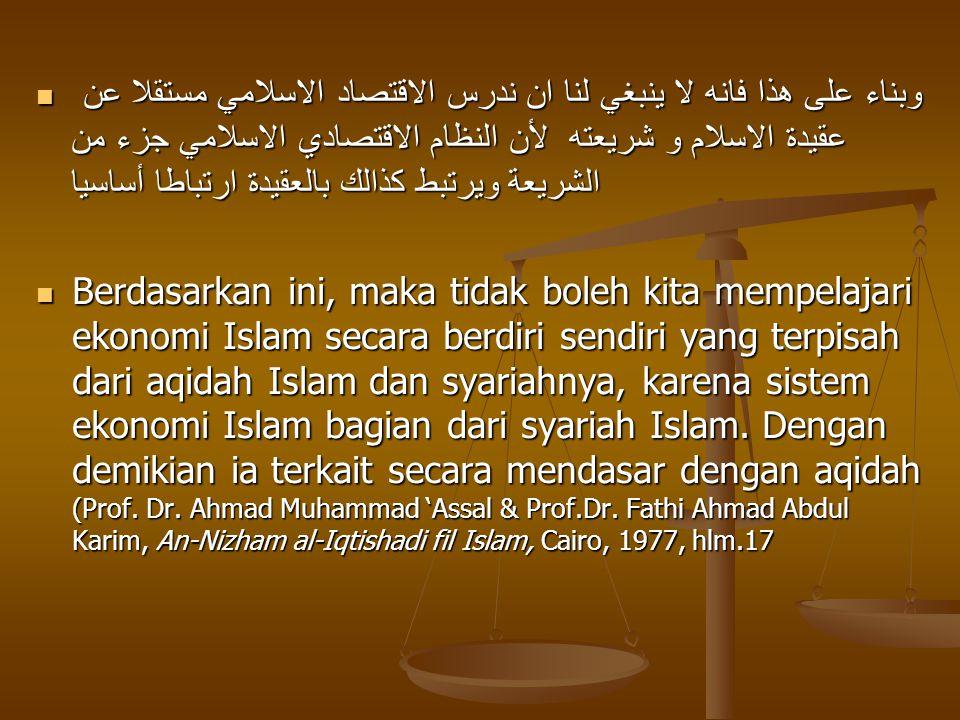 وبناء على هذا فانه لا ينبغي لنا ان ندرس الاقتصاد الاسلامي مستقلا عن عقيدة الاسلام و شريعته لأن النظام الاقتصادي الاسلامي جزء من الشريعة ويرتبط كذالك بالعقيدة ارتباطا أساسيا