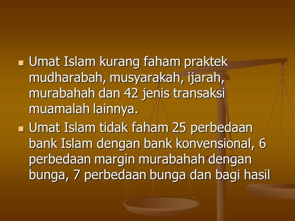 Umat Islam kurang faham praktek mudharabah, musyarakah, ijarah, murabahah dan 42 jenis transaksi muamalah lainnya.