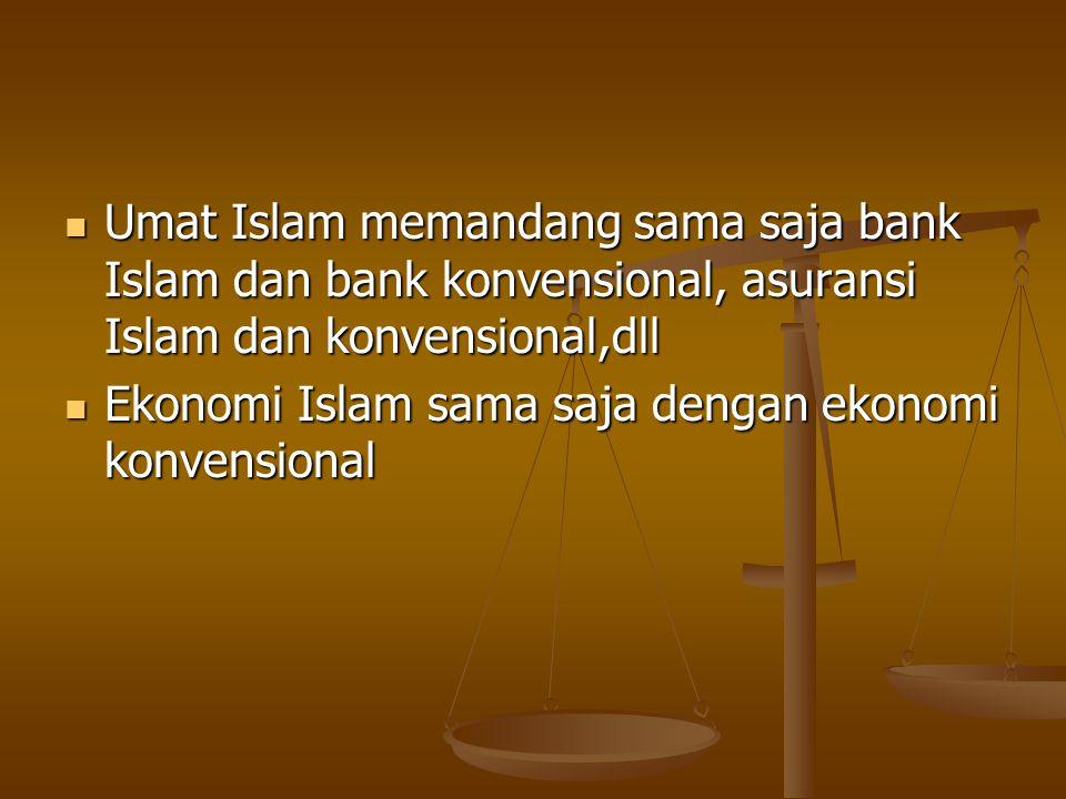 Umat Islam memandang sama saja bank Islam dan bank konvensional, asuransi Islam dan konvensional,dll