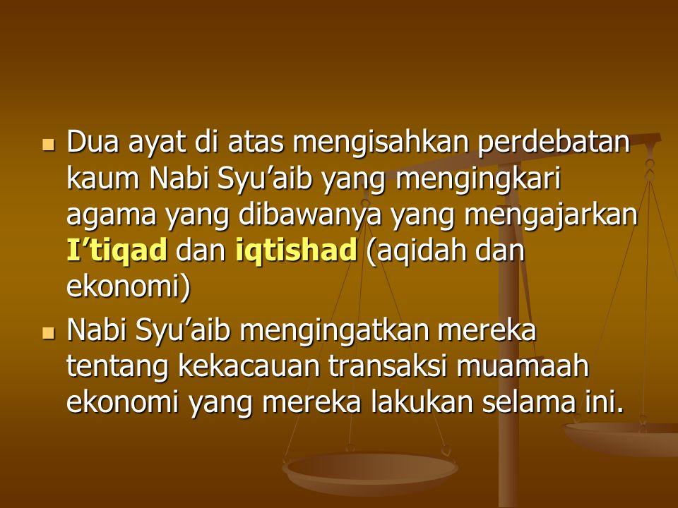 Dua ayat di atas mengisahkan perdebatan kaum Nabi Syu'aib yang mengingkari agama yang dibawanya yang mengajarkan I'tiqad dan iqtishad (aqidah dan ekonomi)