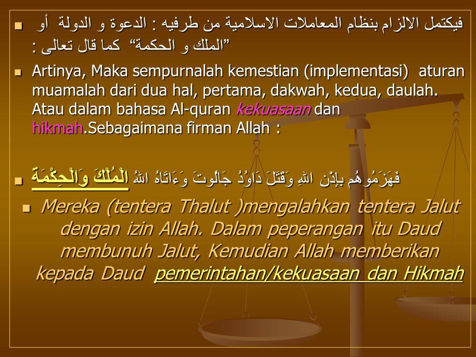 فيكتمل الالزام بنظام المعاملات الاسلامية من طرفيه : الدعوة و الدولة أو الملك و الحكمة كما قال تعالى :