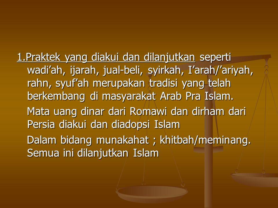 1.Praktek yang diakui dan dilanjutkan seperti wadi'ah, ijarah, jual-beli, syirkah, I'arah/'ariyah, rahn, syuf'ah merupakan tradisi yang telah berkembang di masyarakat Arab Pra Islam.