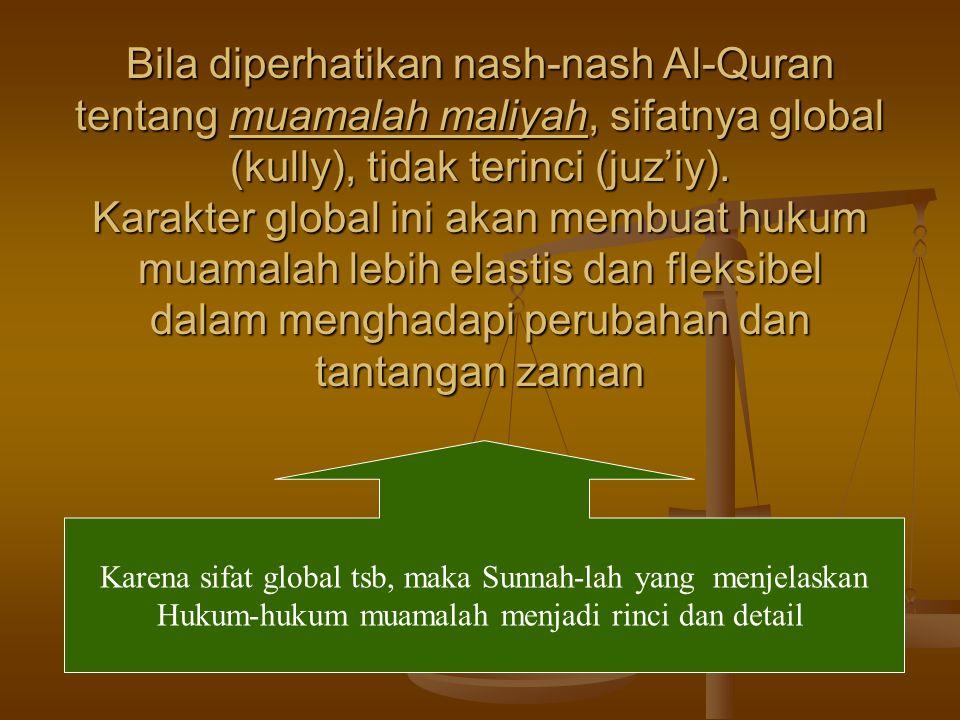 Bila diperhatikan nash-nash Al-Quran tentang muamalah maliyah, sifatnya global (kully), tidak terinci (juz'iy). Karakter global ini akan membuat hukum muamalah lebih elastis dan fleksibel dalam menghadapi perubahan dan tantangan zaman