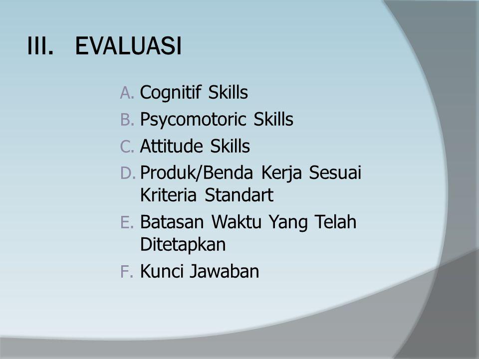 III. EVALUASI Cognitif Skills Psycomotoric Skills Attitude Skills
