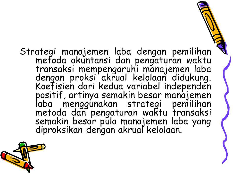 Strategi manajemen laba dengan pemilihan metoda akuntansi dan pengaturan waktu transaksi mempengaruhi manajemen laba dengan proksi akrual kelolaan didukung.