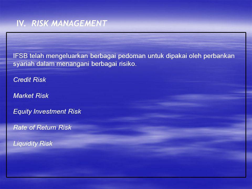 IV. RISK MANAGEMENT IFSB telah mengeluarkan berbagai pedoman untuk dipakai oleh perbankan syariah dalam menangani berbagai risiko.