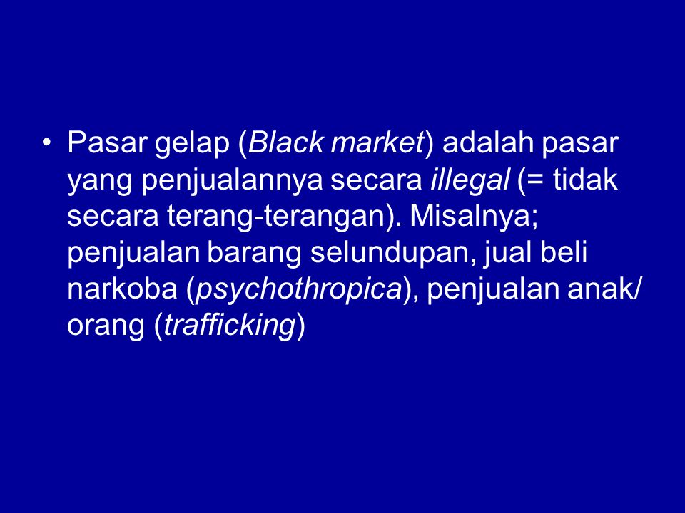 Pasar gelap (Black market) adalah pasar yang penjualannya secara illegal (= tidak secara terang-terangan).