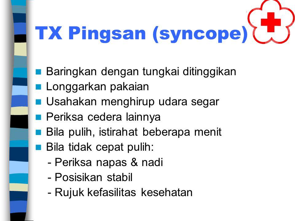 TX Pingsan (syncope) Baringkan dengan tungkai ditinggikan