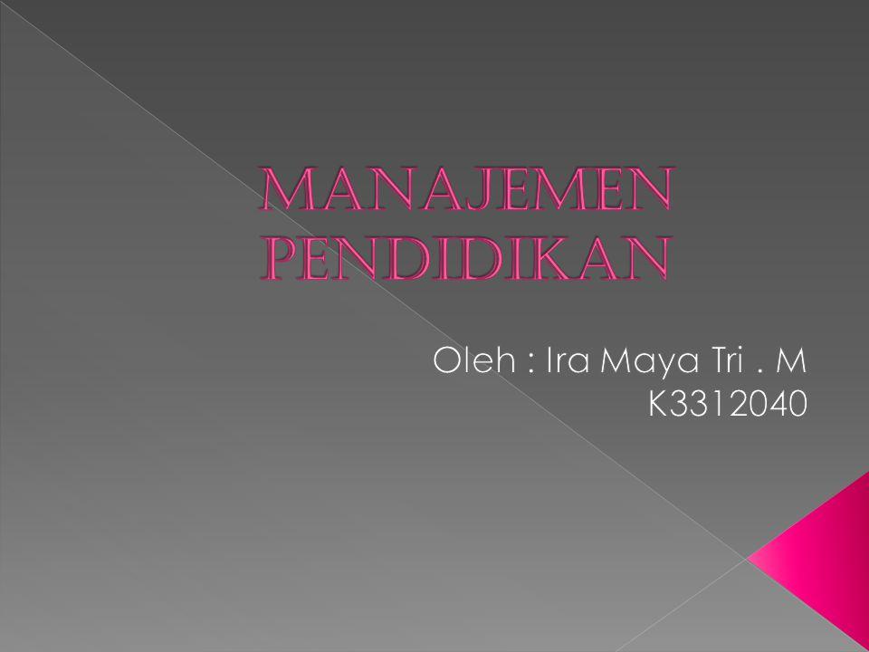 Manajemen Pendidikan Oleh : Ira Maya Tri . M K3312040