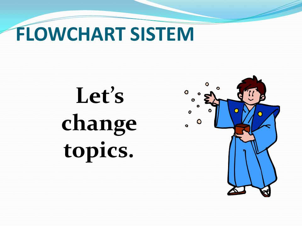 FLOWCHART SISTEM Let's change topics.