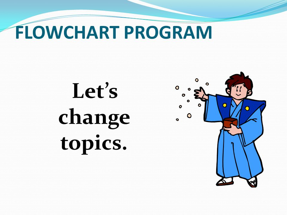 FLOWCHART PROGRAM Let's change topics.