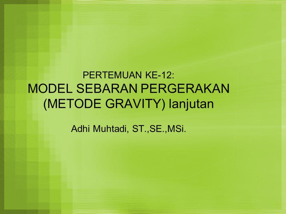 PERTEMUAN KE-12: MODEL SEBARAN PERGERAKAN (METODE GRAVITY) lanjutan