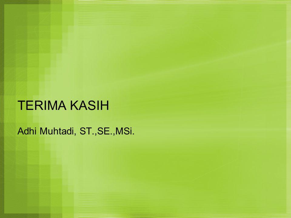 TERIMA KASIH Adhi Muhtadi, ST.,SE.,MSi.