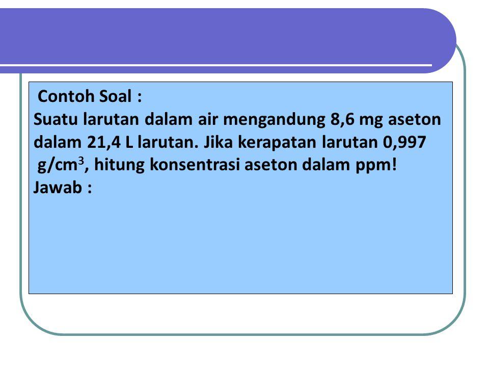 Contoh Soal : Suatu larutan dalam air mengandung 8,6 mg aseton. dalam 21,4 L larutan. Jika kerapatan larutan 0,997.