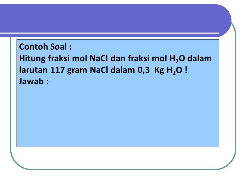 Contoh Soal : Hitung fraksi mol NaCl dan fraksi mol H2O dalam. larutan 117 gram NaCl dalam 0,3 Kg H2O !