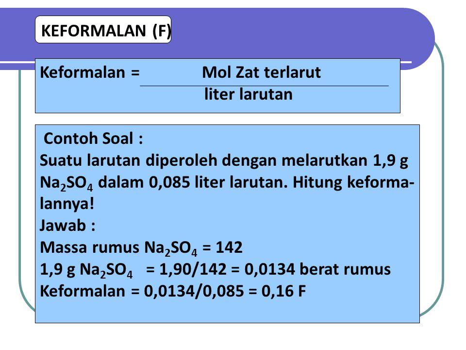 KEFORMALAN (F) Keformalan = Mol Zat terlarut. liter larutan. Contoh Soal : Suatu larutan diperoleh dengan melarutkan 1,9 g.