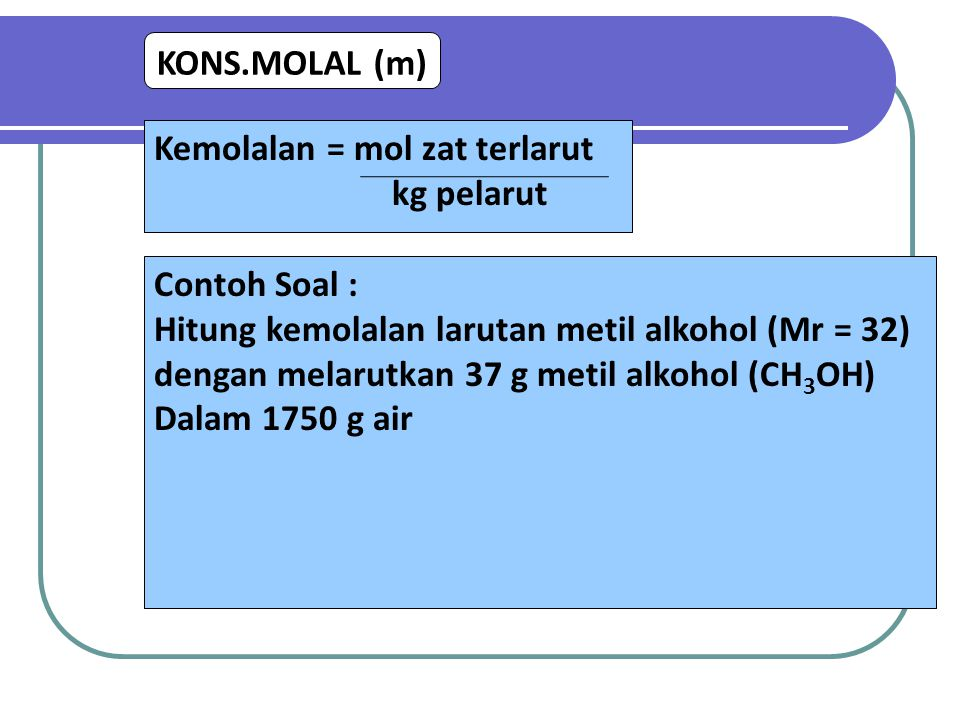 KONS.MOLAL (m) Kemolalan = mol zat terlarut. kg pelarut. Contoh Soal : Hitung kemolalan larutan metil alkohol (Mr = 32)