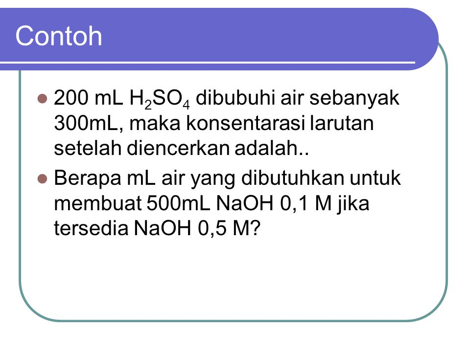 Contoh 200 mL H2SO4 dibubuhi air sebanyak 300mL, maka konsentarasi larutan setelah diencerkan adalah..