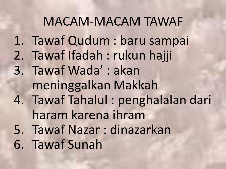 MACAM-MACAM TAWAF Tawaf Qudum : baru sampai. Tawaf Ifadah : rukun hajji. Tawaf Wada' : akan meninggalkan Makkah.