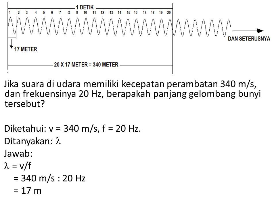 Jika suara di udara memiliki kecepatan perambatan 340 m/s, dan frekuensinya 20 Hz, berapakah panjang gelombang bunyi tersebut