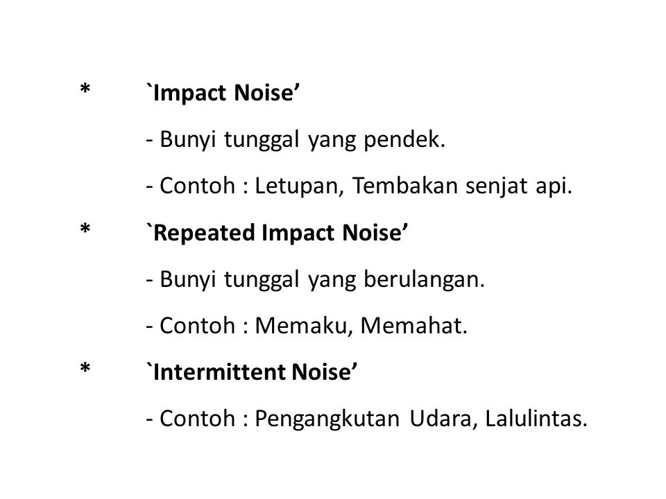 * `Impact Noise' - Bunyi tunggal yang pendek. - Contoh : Letupan, Tembakan senjat api. * `Repeated Impact Noise'