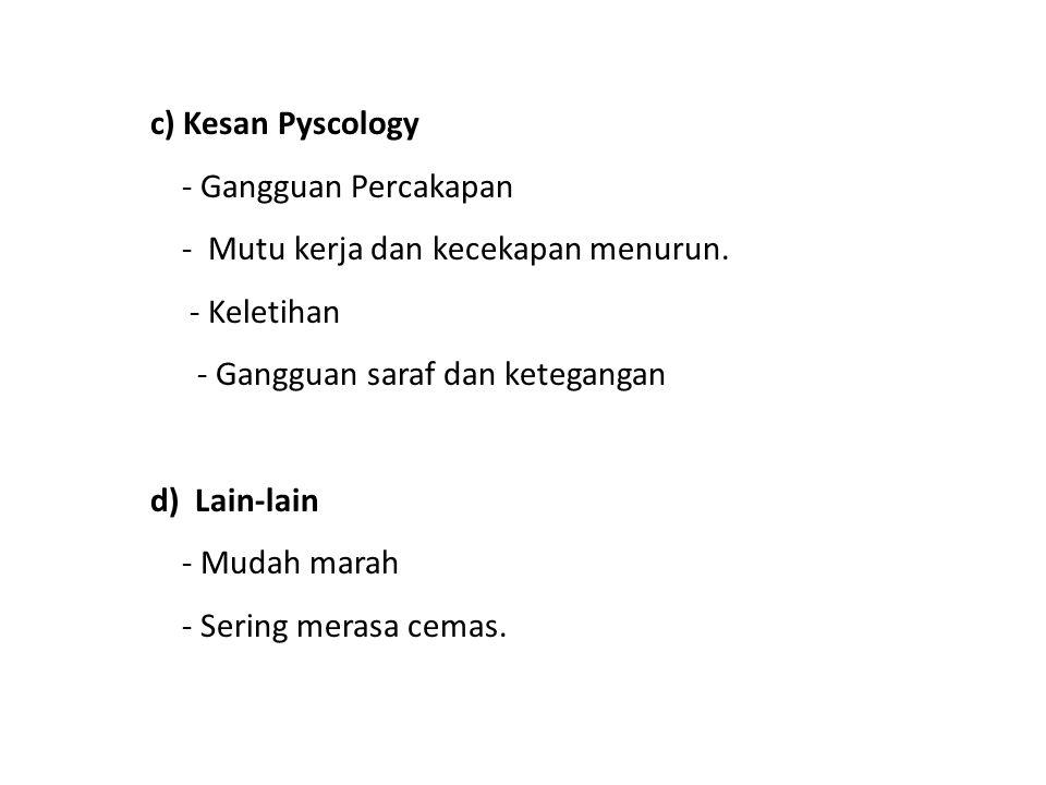 c) Kesan Pyscology - Gangguan Percakapan. - Mutu kerja dan kecekapan menurun. - Keletihan. - Gangguan saraf dan ketegangan.