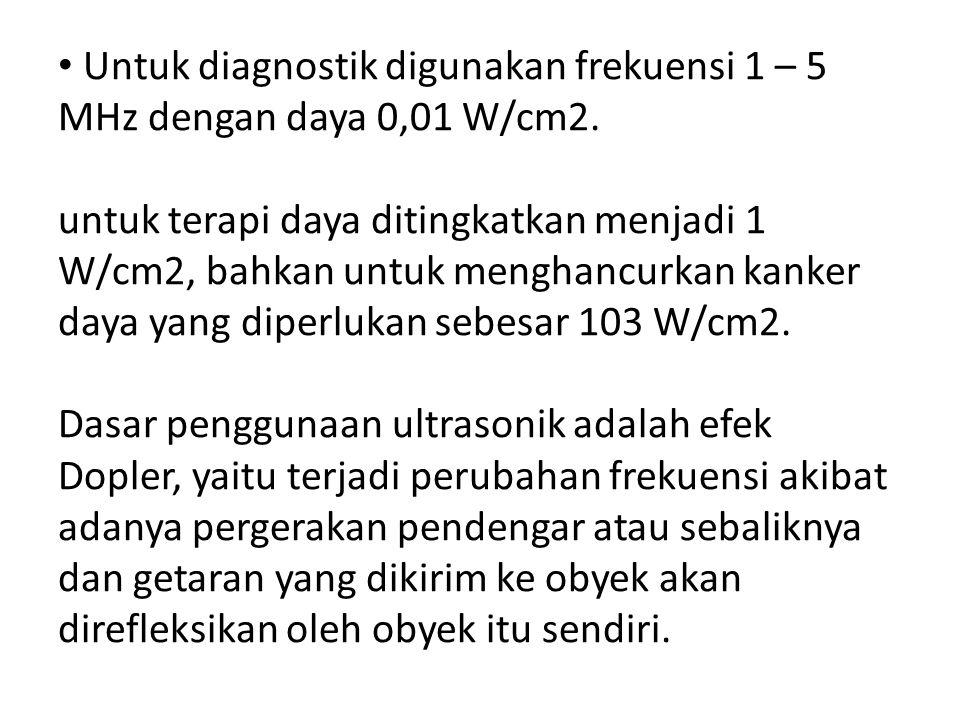 Untuk diagnostik digunakan frekuensi 1 – 5 MHz dengan daya 0,01 W/cm2