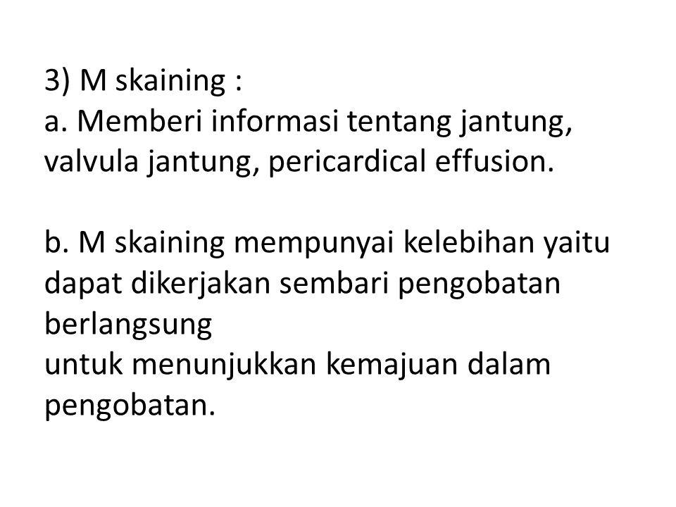 3) M skaining : a. Memberi informasi tentang jantung, valvula jantung, pericardical effusion.