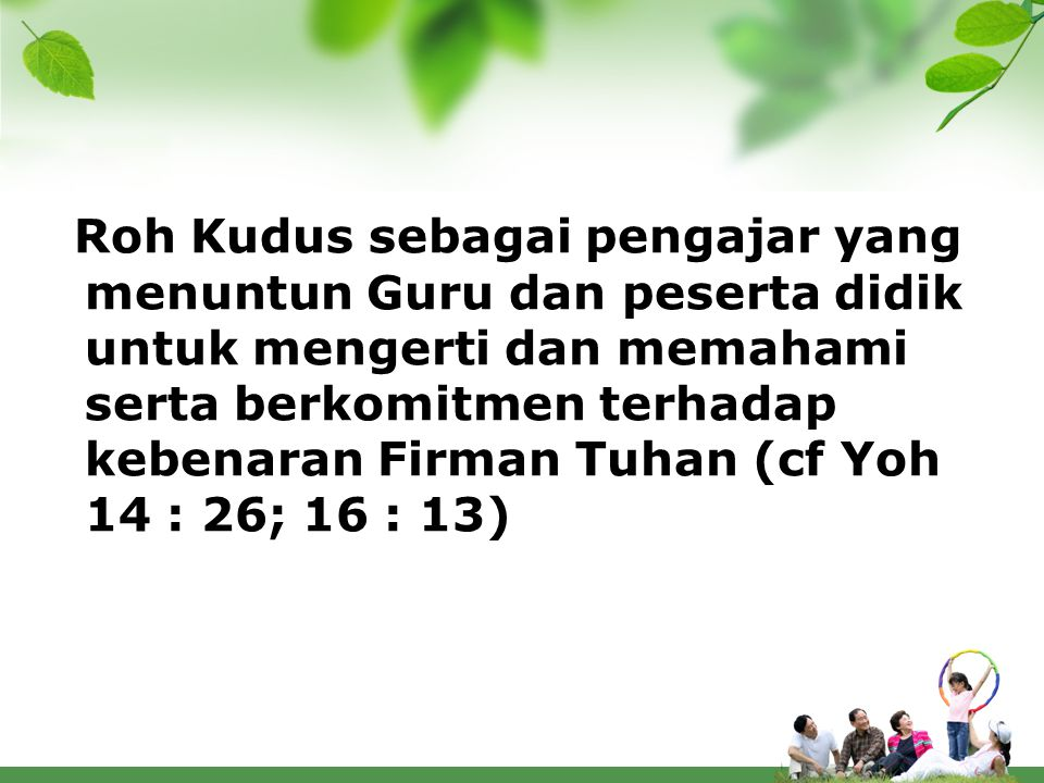 Roh Kudus sebagai pengajar yang menuntun Guru dan peserta didik untuk mengerti dan memahami serta berkomitmen terhadap kebenaran Firman Tuhan (cf Yoh 14 : 26; 16 : 13)