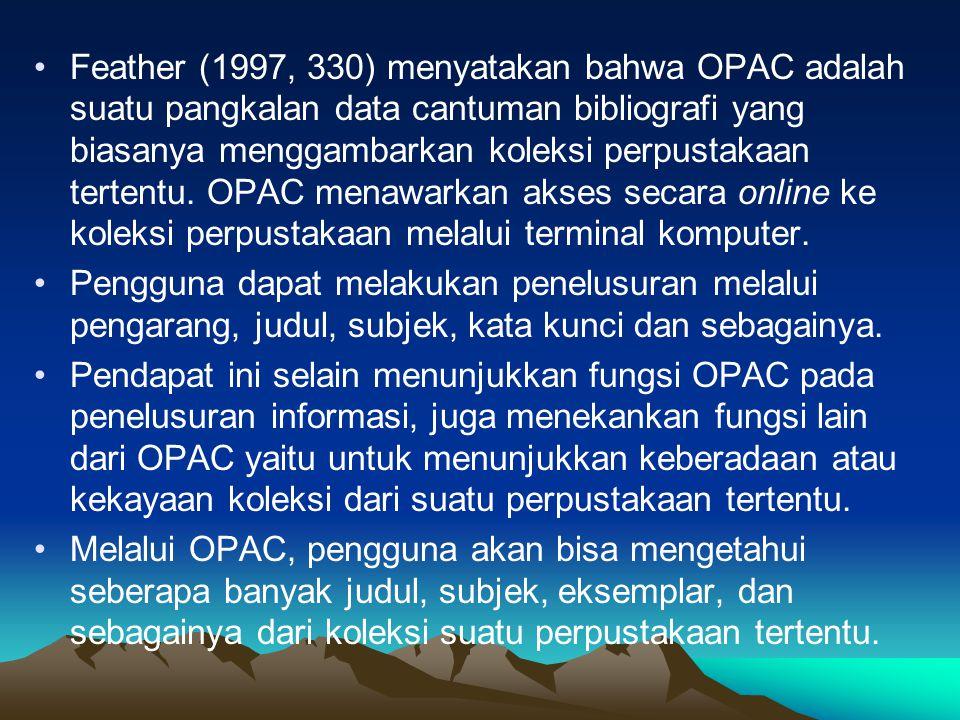 Feather (1997, 330) menyatakan bahwa OPAC adalah suatu pangkalan data cantuman bibliografi yang biasanya menggambarkan koleksi perpustakaan tertentu. OPAC menawarkan akses secara online ke koleksi perpustakaan melalui terminal komputer.